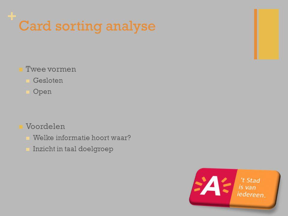 + Card sorting analyse Twee vormen Gesloten Open Voordelen Welke informatie hoort waar? Inzicht in taal doelgroep