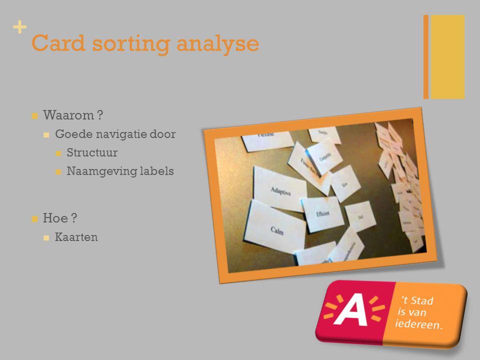 + Card sorting analyse Waarom ? Goede navigatie door Structuur Naamgeving labels Hoe ? Kaarten
