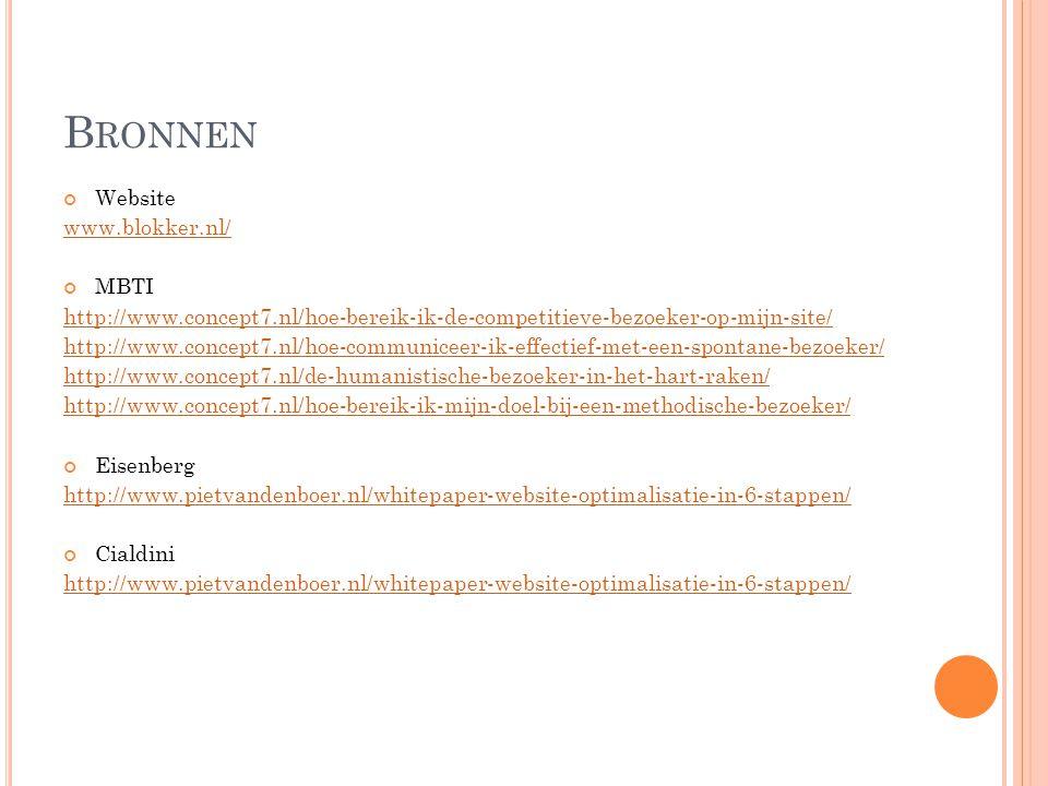 B RONNEN Website www.blokker.nl/ MBTI http://www.concept7.nl/hoe-bereik-ik-de-competitieve-bezoeker-op-mijn-site/ http://www.concept7.nl/hoe-communiceer-ik-effectief-met-een-spontane-bezoeker/ http://www.concept7.nl/de-humanistische-bezoeker-in-het-hart-raken/ http://www.concept7.nl/hoe-bereik-ik-mijn-doel-bij-een-methodische-bezoeker/ Eisenberg http://www.pietvandenboer.nl/whitepaper-website-optimalisatie-in-6-stappen/ Cialdini http://www.pietvandenboer.nl/whitepaper-website-optimalisatie-in-6-stappen/