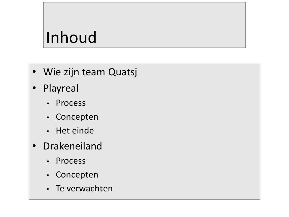 Inhoud Wie zijn team Quatsj Playreal Process Concepten Het einde Drakeneiland Process Concepten Te verwachten