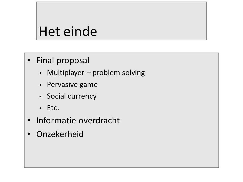 Het einde Final proposal Multiplayer – problem solving Pervasive game Social currency Etc. Informatie overdracht Onzekerheid