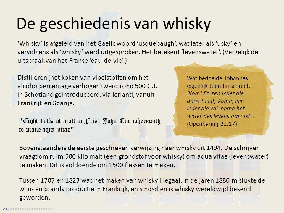 De geschiedenis van whisky 'Whisky' is afgeleid van het Gaelic woord 'usquebaugh', wat later als 'usky' en vervolgens als 'whisky' werd uitgesproken.