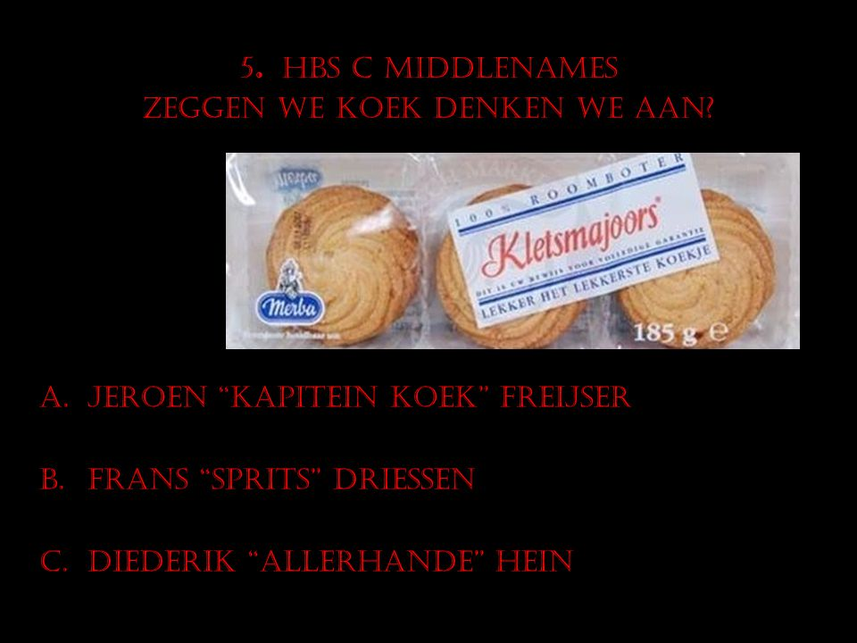 """5. HBS C middlenames Zeggen we koek denken we aan? A.Jeroen """"kapitein Koek"""" Freijser B.Frans """"Sprits"""" Driessen C.Diederik """"allerhande"""" Hein"""