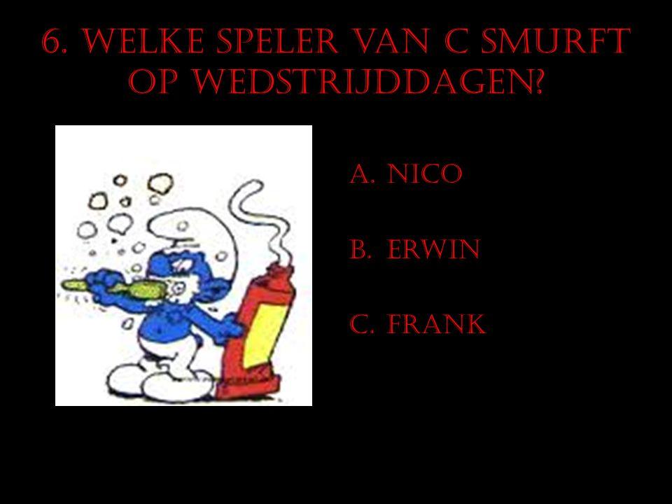 6. Welke speler van C smurft op wedstrijddagen? A.Nico B.Erwin C.Frank