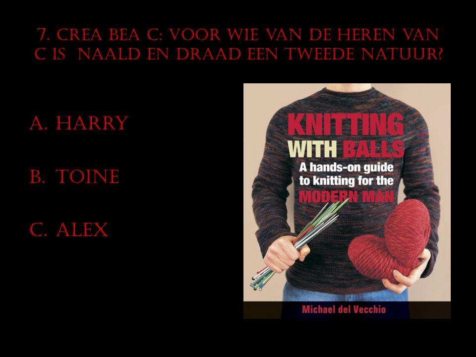 7. CREA BEA C: Voor wie van de heren van C is naald en draad een tweede natuur? A.Harry B.Toine C.Alex
