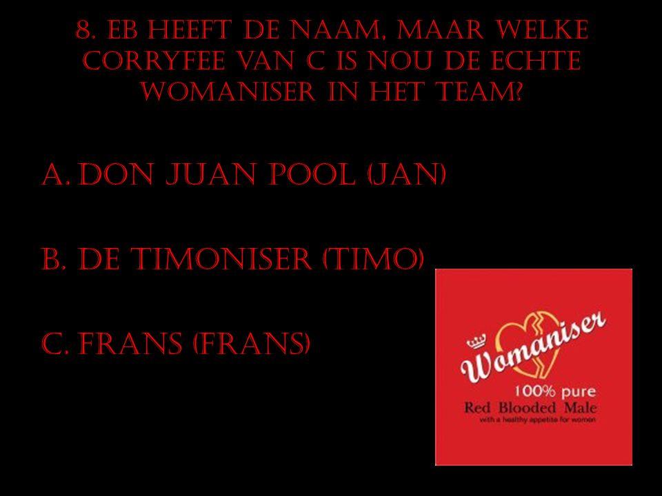 8. EB heeft de naam, maar welke corryfee van C is nou de echte Womaniser in het team? A.Don Juan Pool (Jan) B.De Timoniser (Timo) C.Frans (Frans)