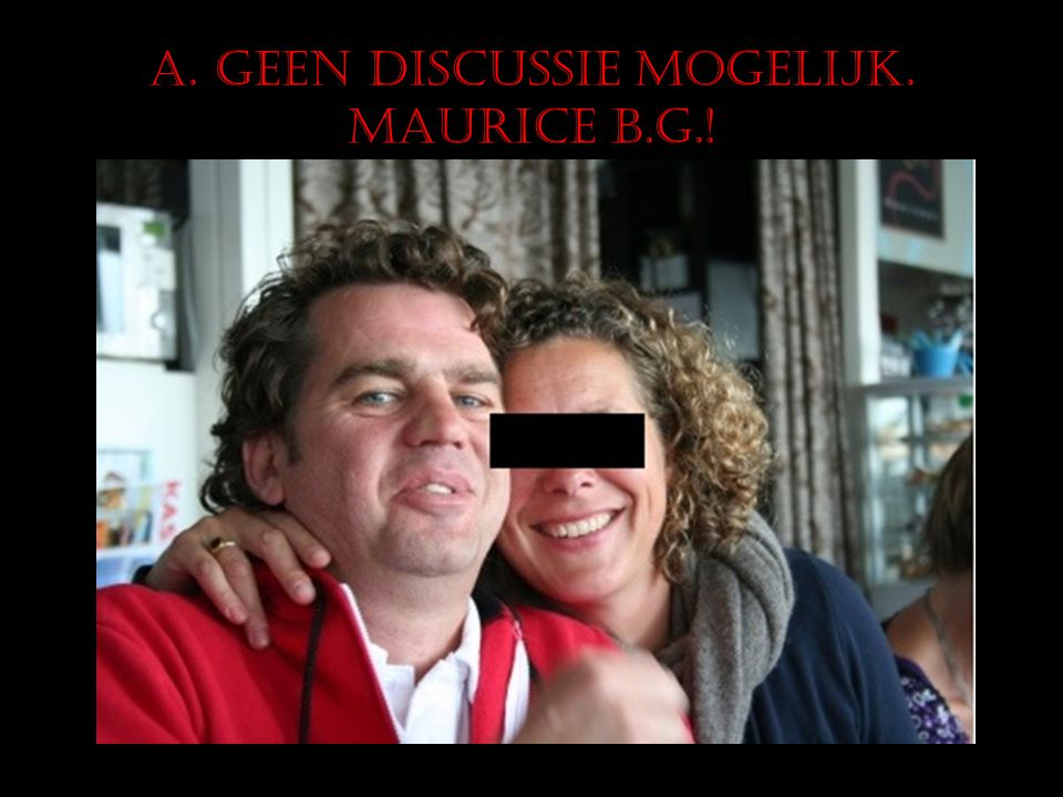 A. Geen discussie mogelijk. Maurice B.G.!
