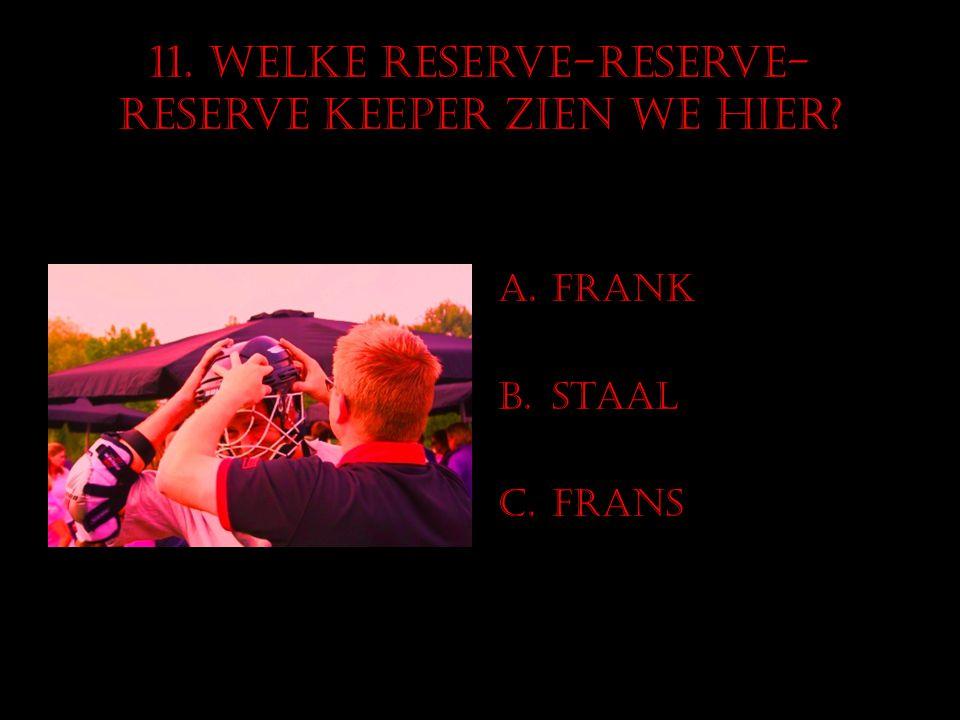 11. Welke reserve-reserve- Reserve keeper zien we hier? A.Frank B.Staal C.Frans