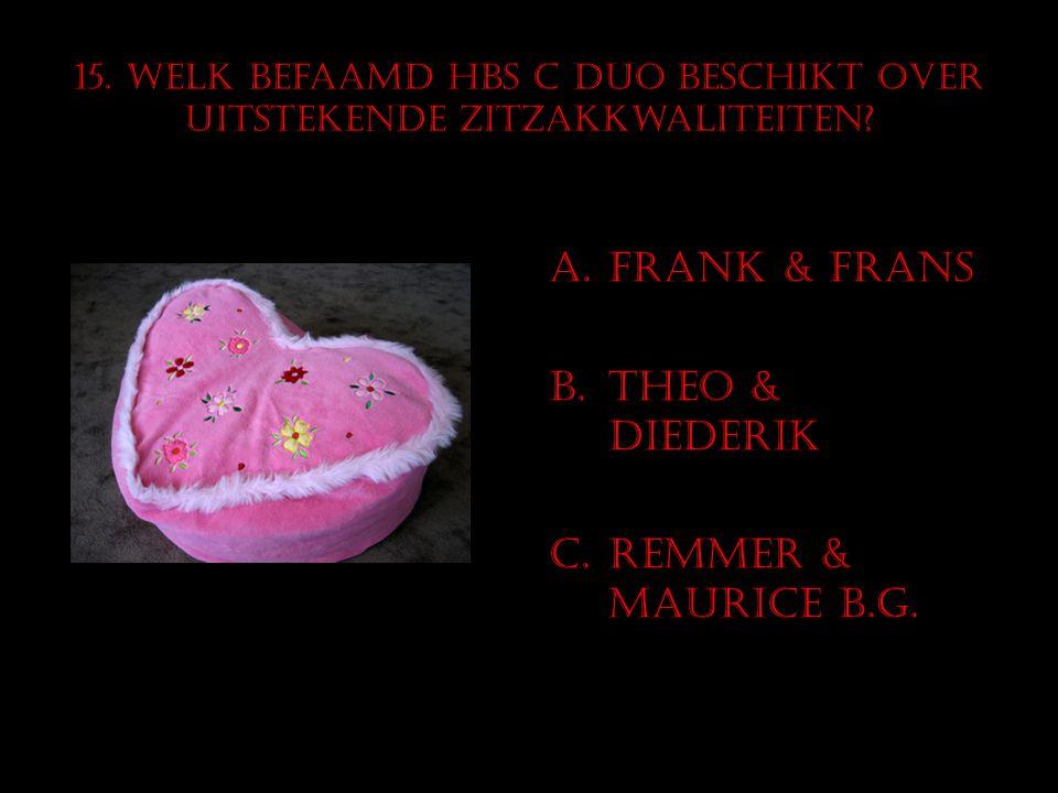 15. Welk befaamd HBS C duo beschikt over uitstekende zitzakkwaliteiten? A.Frank & Frans B.Theo & Diederik C.RemmeR & Maurice B.G.