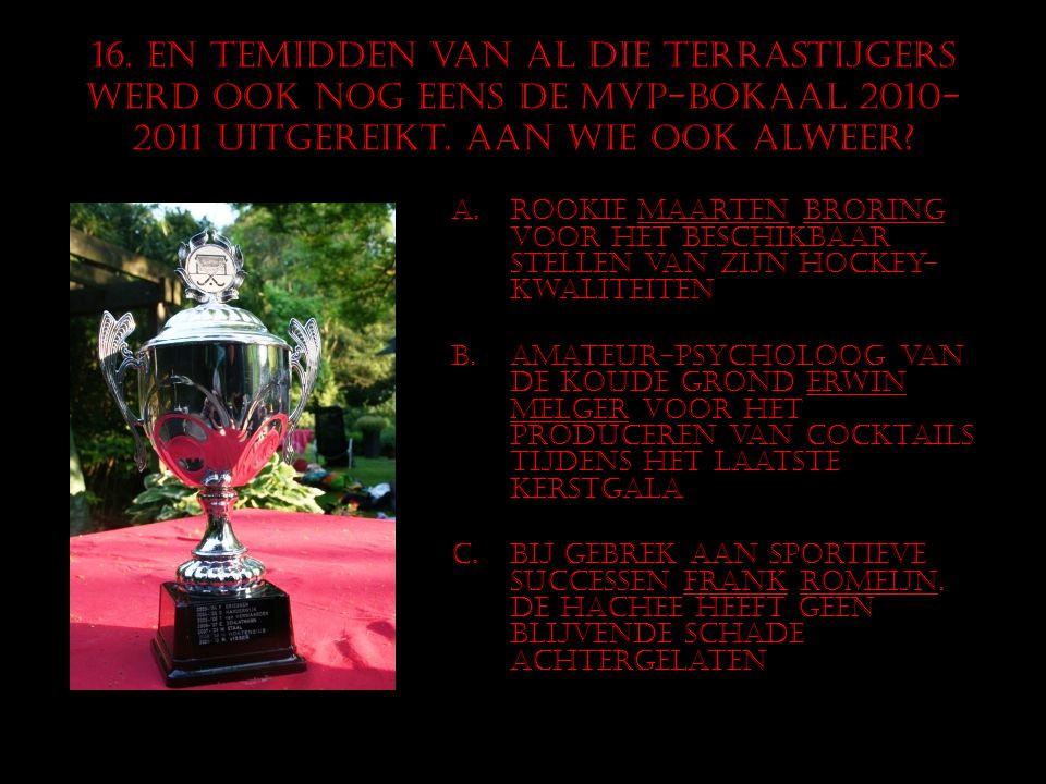 16. En temidden van al die terrastijgers werd ook nog eens de mVP-bokaal 2010- 2011 uitgereikt. Aan wie ook alweer? A.Rookie Maarten Broring voor het