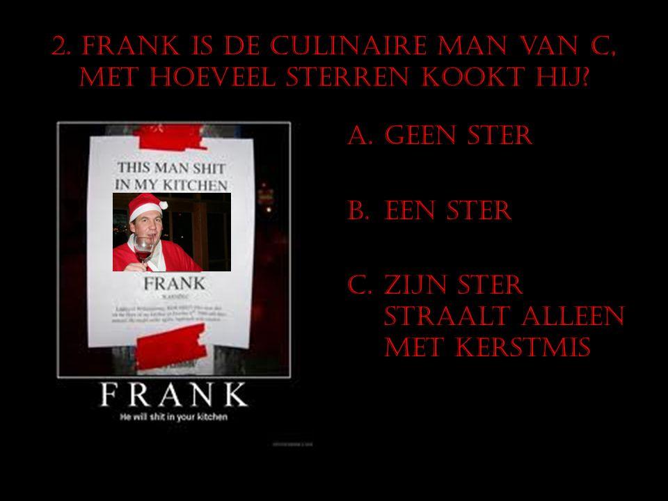 2. Frank is de culinaire man van C, met hoeveel sterren kookt hij? A.Geen ster B.Een ster C.Zijn ster straalt alleen met kerstmis