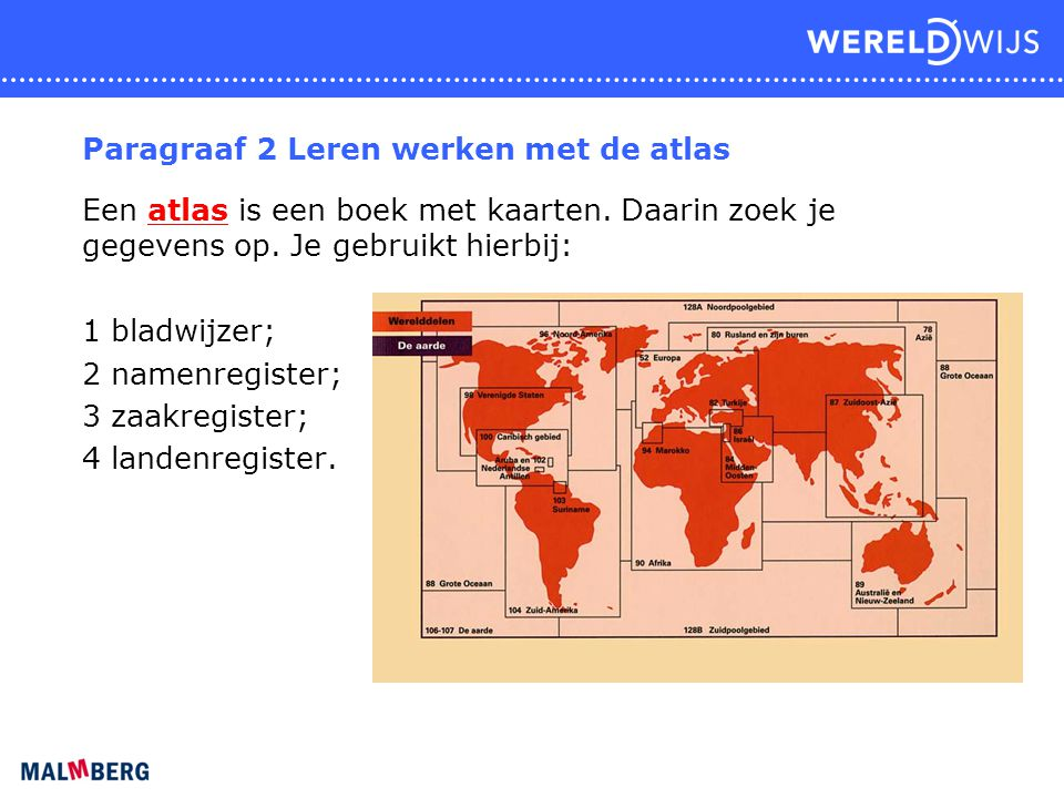 Paragraaf 2 Leren werken met de atlas Een atlas is een boek met kaarten. Daarin zoek je gegevens op. Je gebruikt hierbij: 1 bladwijzer; 2 namenregiste