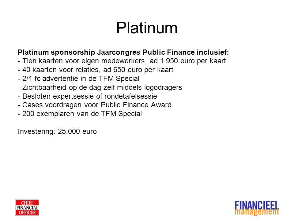 Platinum Platinum sponsorship Jaarcongres Public Finance inclusief: - Tien kaarten voor eigen medewerkers, ad 1.950 euro per kaart - 40 kaarten voor relaties, ad 650 euro per kaart - 2/1 fc advertentie in de TFM Special - Zichtbaarheid op de dag zelf middels logodragers - Besloten expertsessie of rondetafelsessie - Cases voordragen voor Public Finance Award - 200 exemplaren van de TFM Special Investering: 25.000 euro