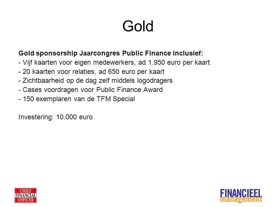Gold Gold sponsorship Jaarcongres Public Finance inclusief: - Vijf kaarten voor eigen medewerkers, ad 1.950 euro per kaart - 20 kaarten voor relaties, ad 650 euro per kaart - Zichtbaarheid op de dag zelf middels logodragers - Cases voordragen voor Public Finance Award - 150 exemplaren van de TFM Special Investering: 10.000 euro
