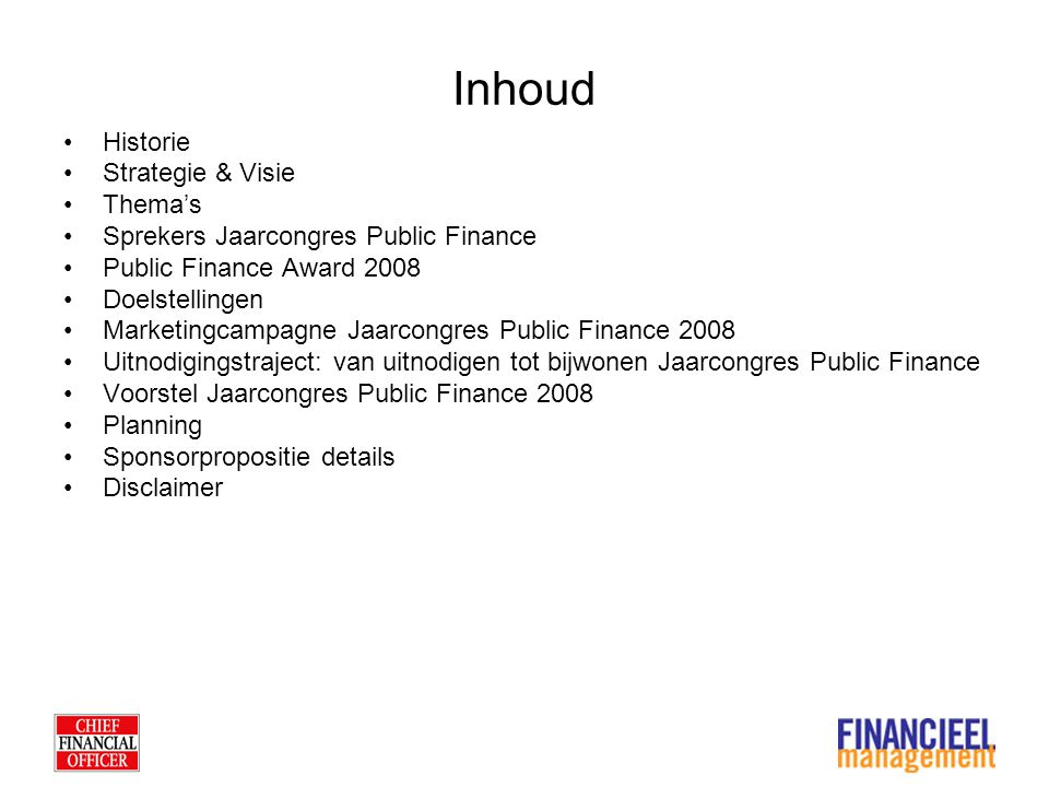 Inhoud Historie Strategie & Visie Thema's Sprekers Jaarcongres Public Finance Public Finance Award 2008 Doelstellingen Marketingcampagne Jaarcongres Public Finance 2008 Uitnodigingstraject: van uitnodigen tot bijwonen Jaarcongres Public Finance Voorstel Jaarcongres Public Finance 2008 Planning Sponsorpropositie details Disclaimer