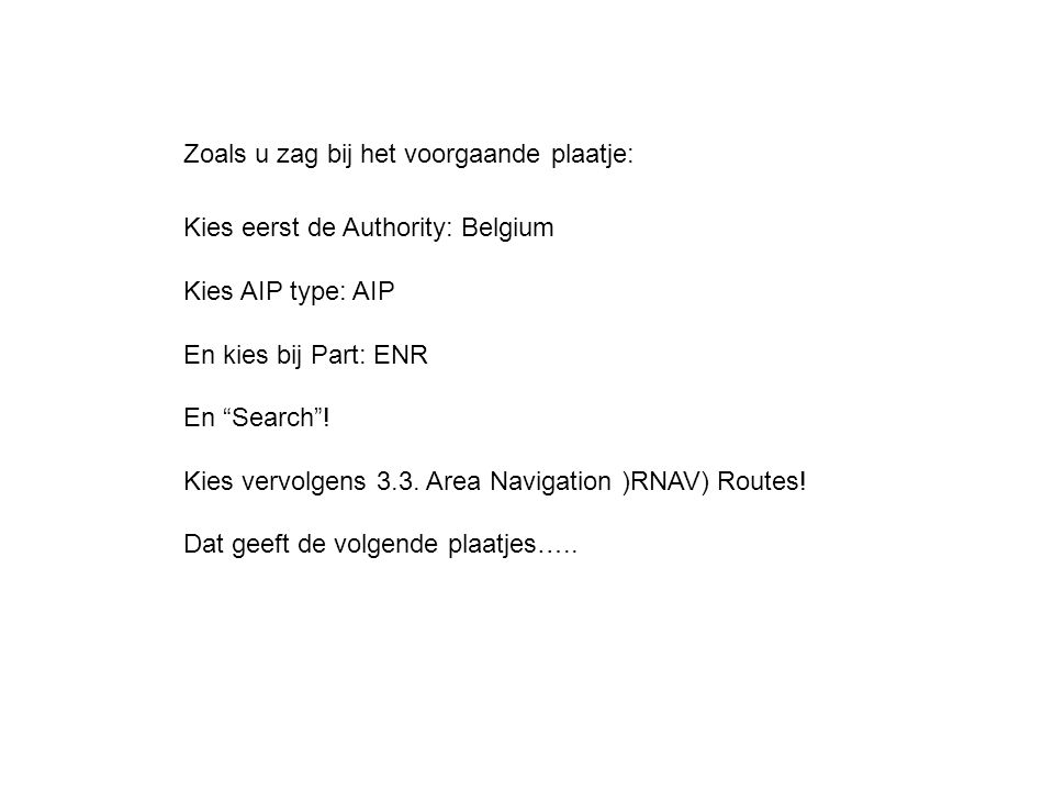 """Kies eerst de Authority: Belgium Kies AIP type: AIP En kies bij Part: ENR En """"Search""""! Kies vervolgens 3.3. Area Navigation )RNAV) Routes! Dat geeft d"""