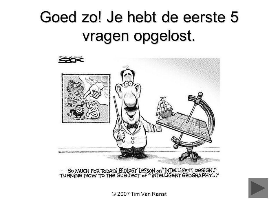 © 2007 Tim Van Ranst Goed zo! Je hebt de eerste 5 vragen opgelost.