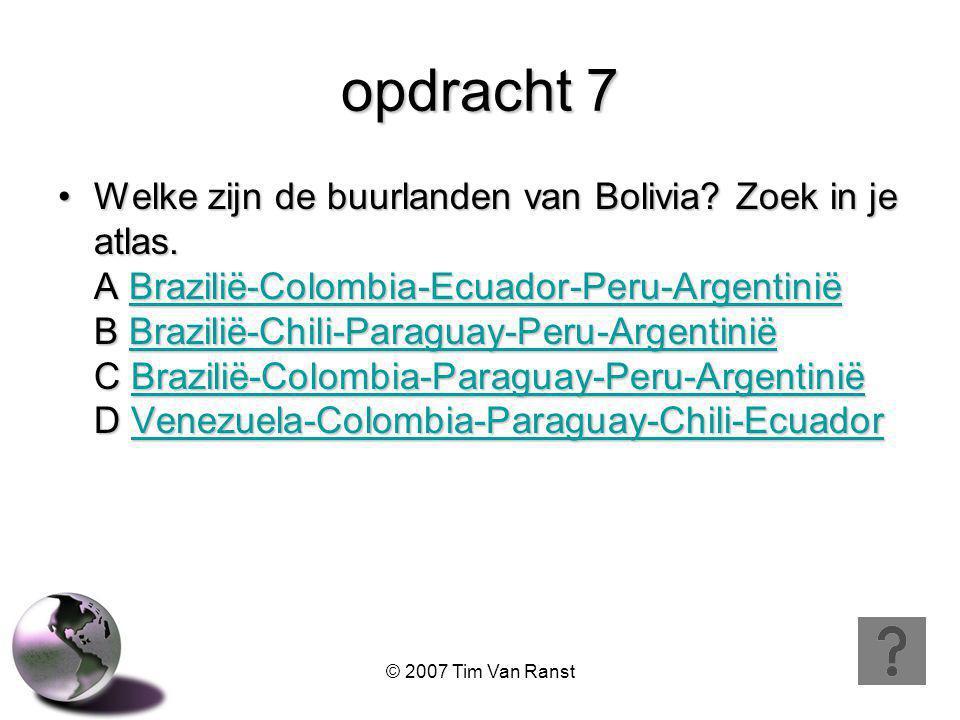 © 2007 Tim Van Ranst opdracht 7 Welke zijn de buurlanden van Bolivia.