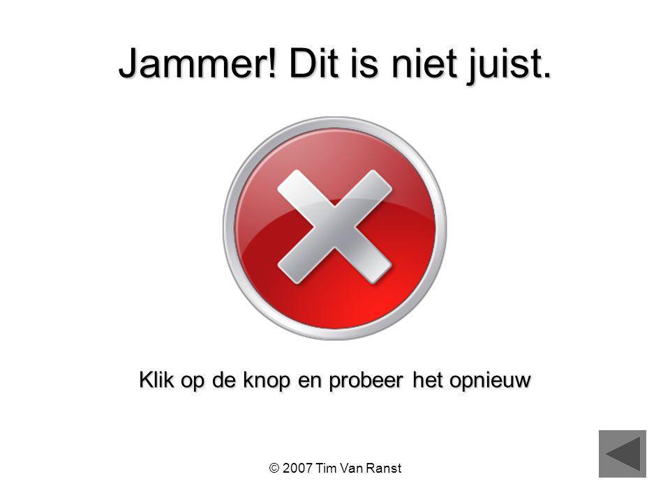 © 2007 Tim Van Ranst Jammer! Dit is niet juist. Klik op de knop en probeer het opnieuw