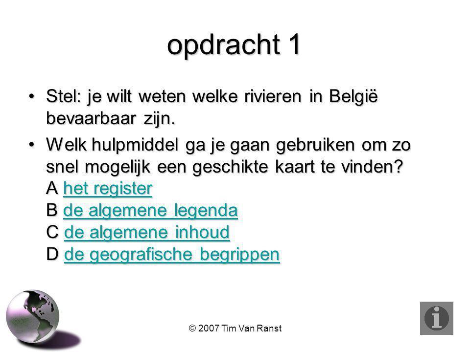 © 2007 Tim Van Ranst opdracht 1 Stel: je wilt weten welke rivieren in België bevaarbaar zijn.Stel: je wilt weten welke rivieren in België bevaarbaar zijn.