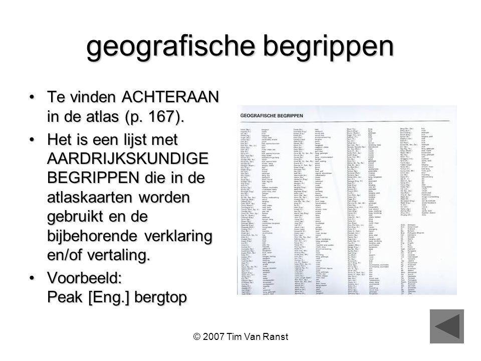 © 2007 Tim Van Ranst geografische begrippen Te vinden ACHTERAAN in de atlas (p.