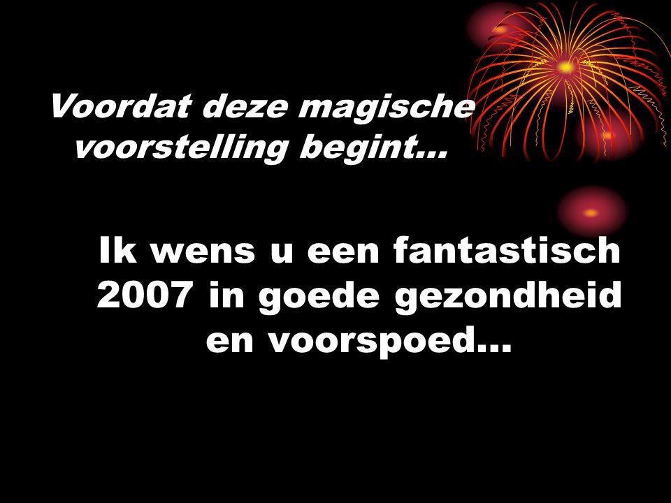 Ik wens u een fantastisch 2007 in goede gezondheid en voorspoed… Voordat deze magische voorstelling begint…