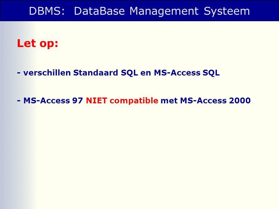 DBMS: DataBase Management Systeem Let op: - verschillen Standaard SQL en MS-Access SQL - MS-Access 97 NIET compatible met MS-Access 2000