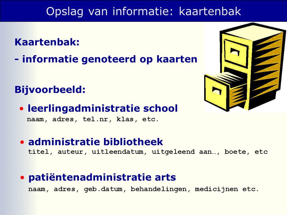 Opslag van informatie: kaartenbak Kaartenbak: - informatie genoteerd op kaarten leerlingadministratie school administratie bibliotheek naam, adres, te