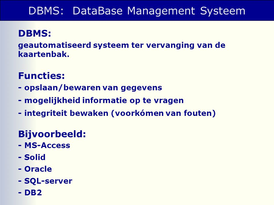 DBMS: DataBase Management Systeem geautomatiseerd systeem ter vervanging van de kaartenbak. DBMS: - opslaan/bewaren van gegevens - mogelijkheid inform