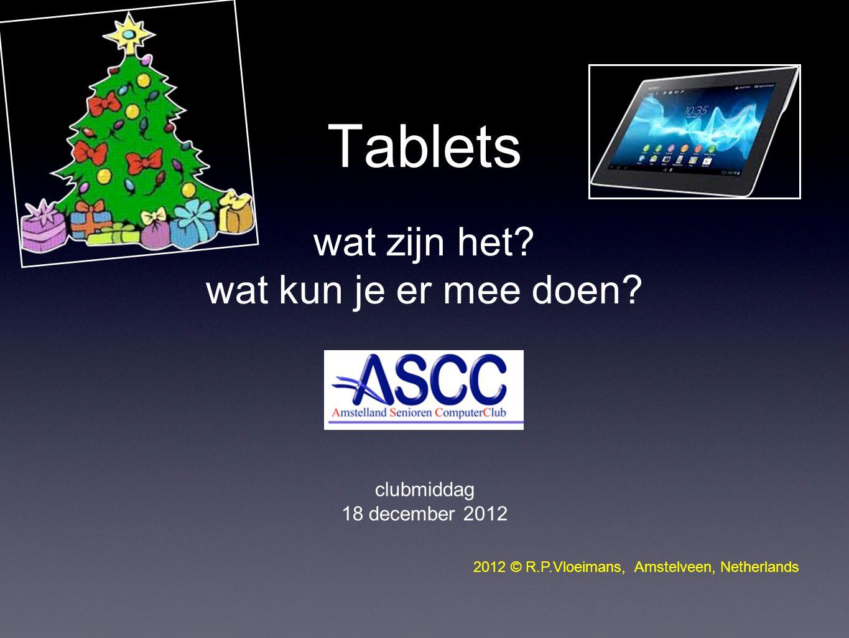 Tablets wat zijn het? wat kun je er mee doen? clubmiddag 18 december 2012 2012 © R.P.Vloeimans, Amstelveen, Netherlands
