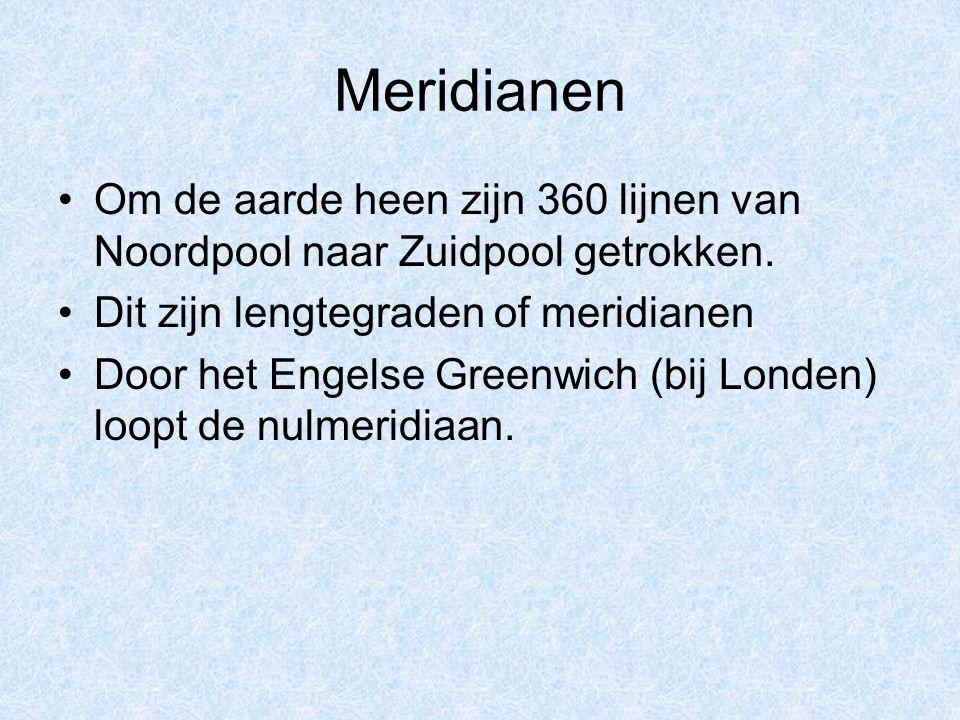 Meridianen Om de aarde heen zijn 360 lijnen van Noordpool naar Zuidpool getrokken. Dit zijn lengtegraden of meridianen Door het Engelse Greenwich (bij