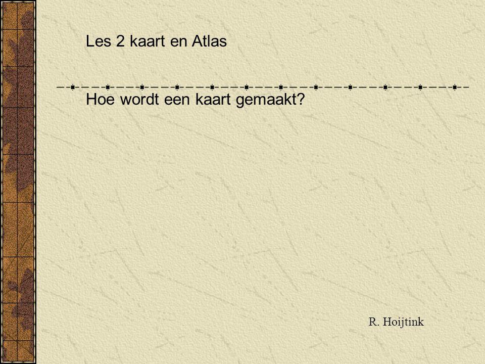 Les 2 kaart en Atlas Hoe wordt een kaart gemaakt? R. Hoijtink