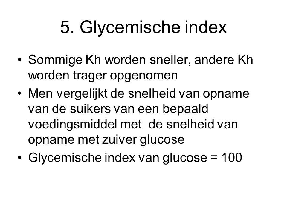 5. Glycemische index Sommige Kh worden sneller, andere Kh worden trager opgenomen Men vergelijkt de snelheid van opname van de suikers van een bepaald
