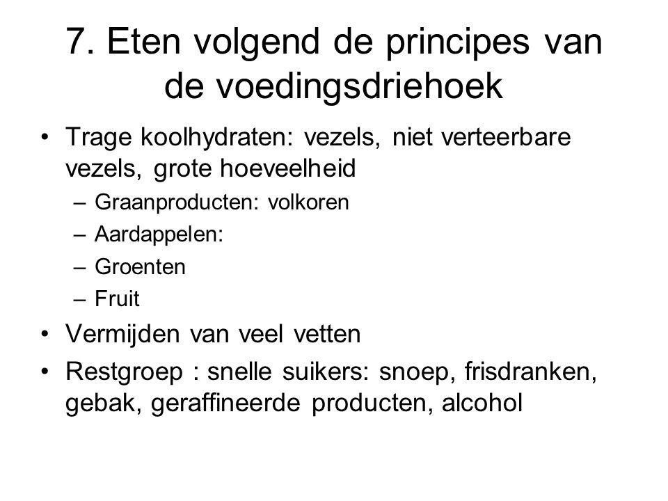 7. Eten volgend de principes van de voedingsdriehoek Trage koolhydraten: vezels, niet verteerbare vezels, grote hoeveelheid –Graanproducten: volkoren