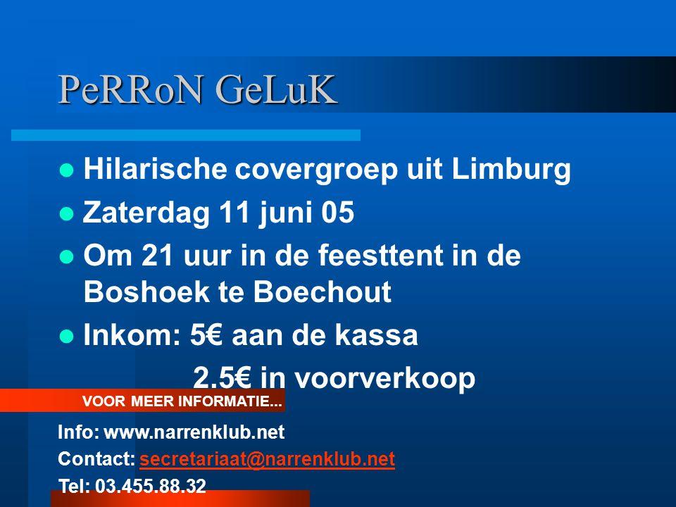 PeRRoN GeLuK Hilarische covergroep uit Limburg Zaterdag 11 juni 05 Om 21 uur in de feesttent in de Boshoek te Boechout Inkom: 5€ aan de kassa 2.5€ in