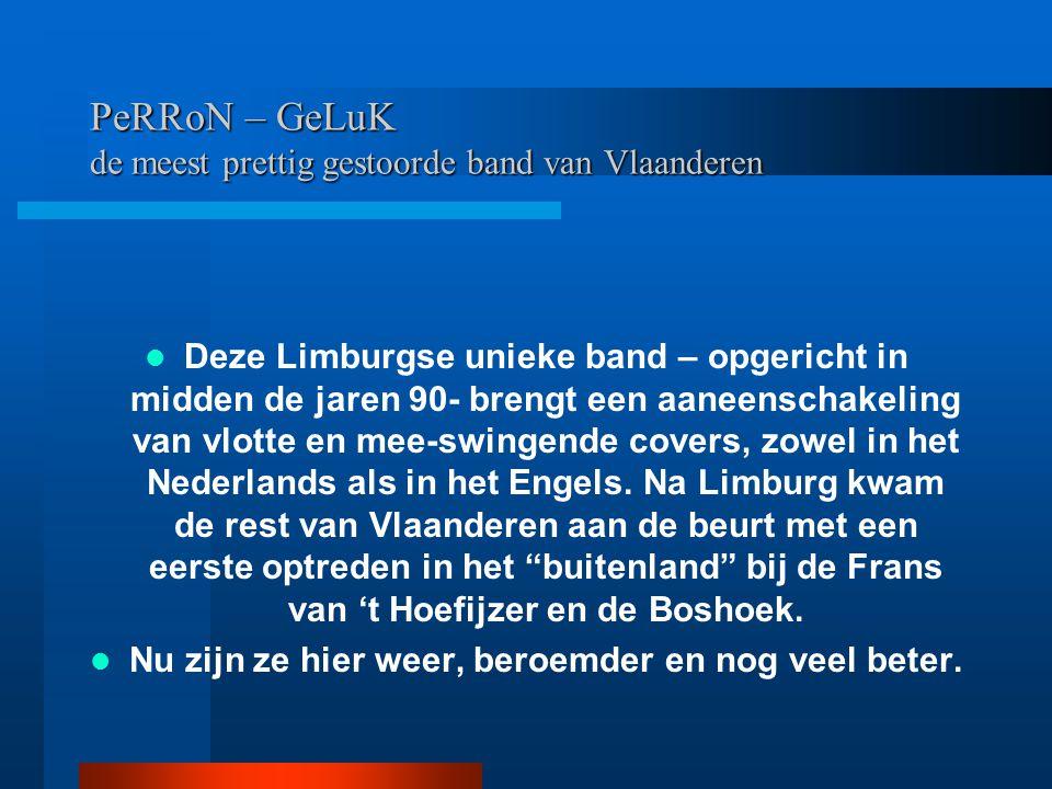 PeRRoN – GeLuK de meest prettig gestoorde band van Vlaanderen Deze Limburgse unieke band – opgericht in midden de jaren 90- brengt een aaneenschakelin