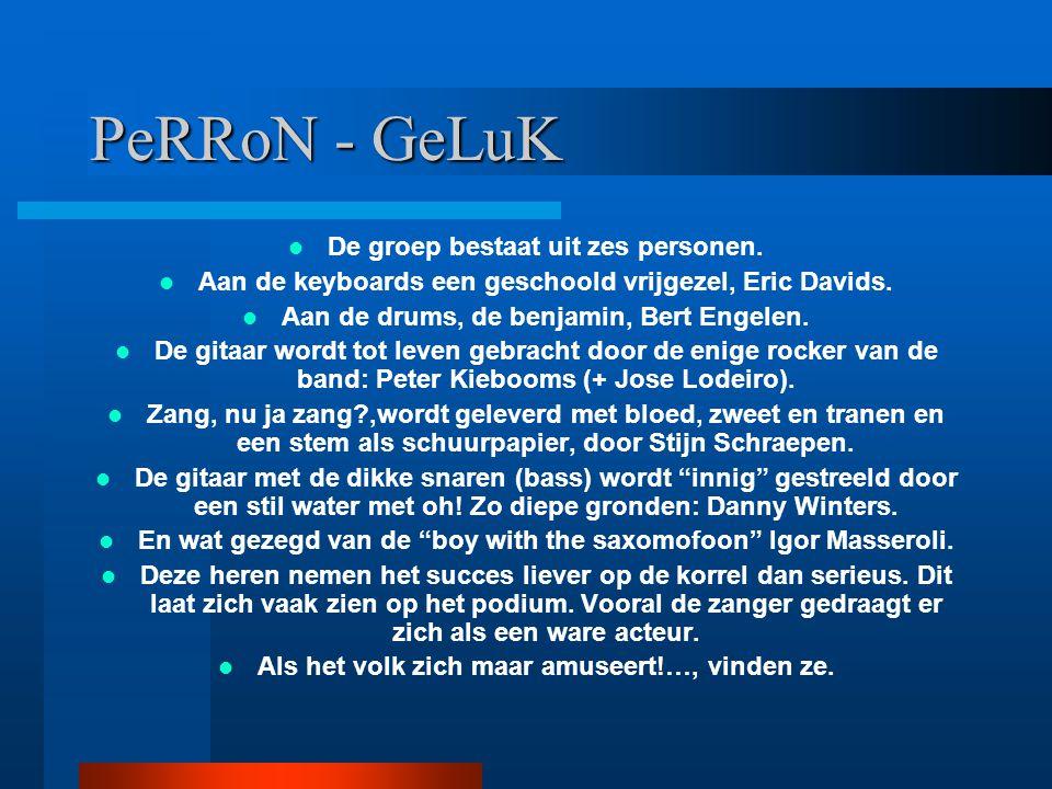 PeRRoN - GeLuK De groep bestaat uit zes personen. Aan de keyboards een geschoold vrijgezel, Eric Davids. Aan de drums, de benjamin, Bert Engelen. De g