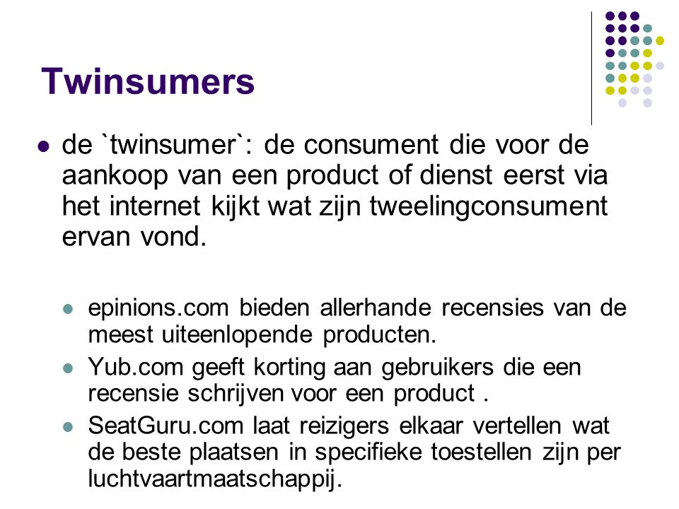 Twinsumers de `twinsumer`: de consument die voor de aankoop van een product of dienst eerst via het internet kijkt wat zijn tweelingconsument ervan vond.