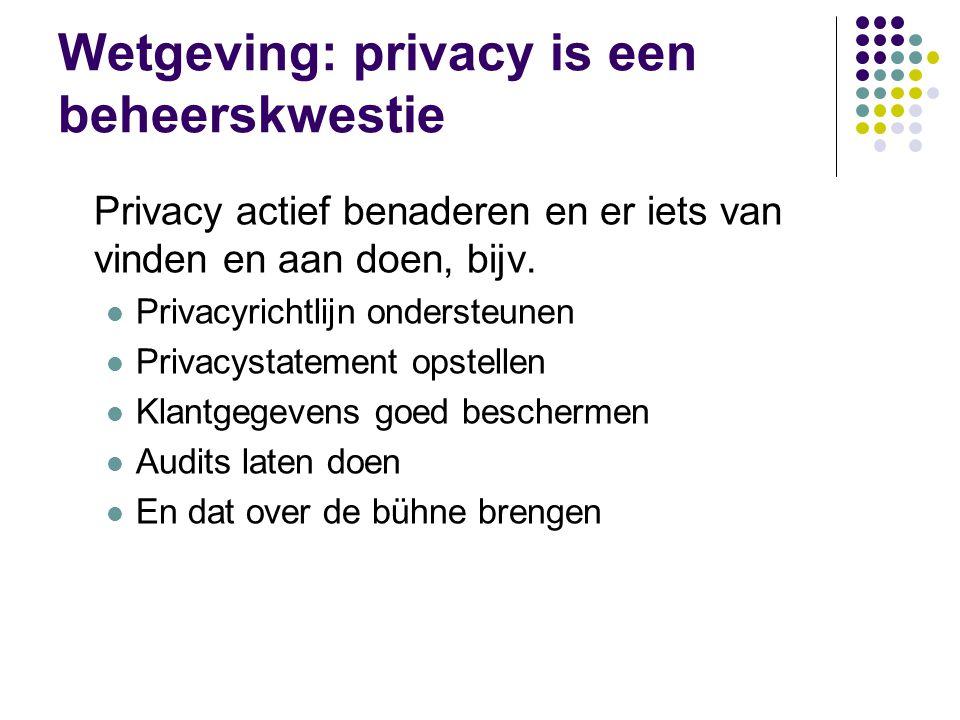 Wetgeving: privacy is een beheerskwestie Privacy actief benaderen en er iets van vinden en aan doen, bijv.