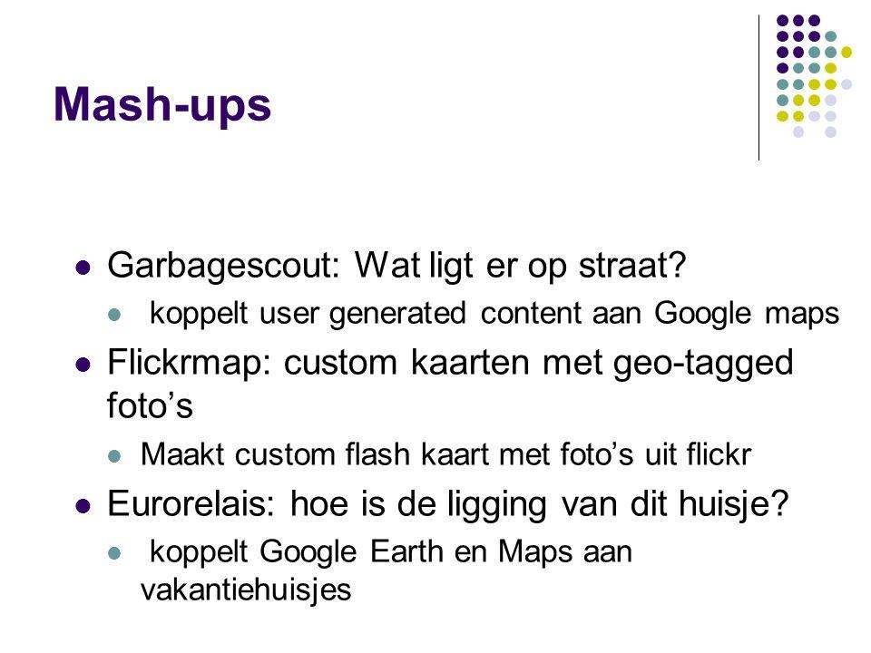 Mash-ups Garbagescout: Wat ligt er op straat? koppelt user generated content aan Google maps Flickrmap: custom kaarten met geo-tagged foto's Maakt cus