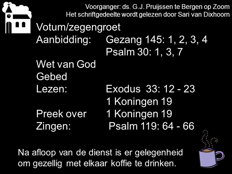 Voorganger: ds. G.J. Pruijssen te Bergen op Zoom Het schriftgedeelte wordt gelezen door Sari van Dixhoorn Votum/zegengroet Aanbidding:Gezang 145: 1, 2