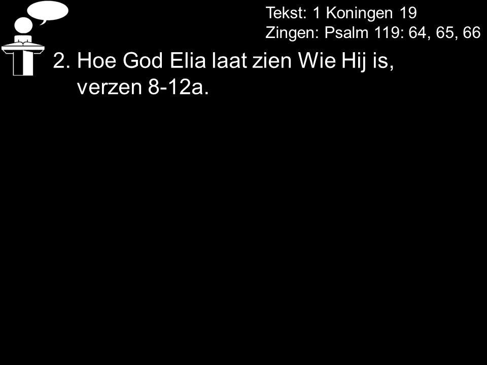 2. Hoe God Elia laat zien Wie Hij is, verzen 8-12a. Tekst: 1 Koningen 19 Zingen: Psalm 119: 64, 65, 66