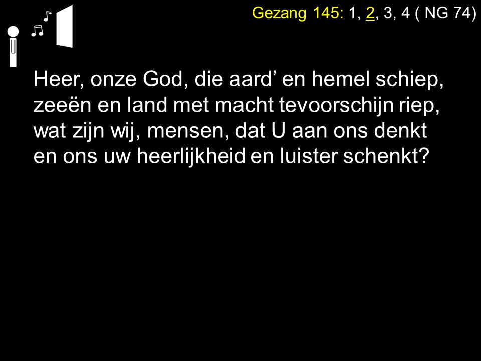 Heer, onze God, die aard' en hemel schiep, zeeën en land met macht tevoorschijn riep, wat zijn wij, mensen, dat U aan ons denkt en ons uw heerlijkheid