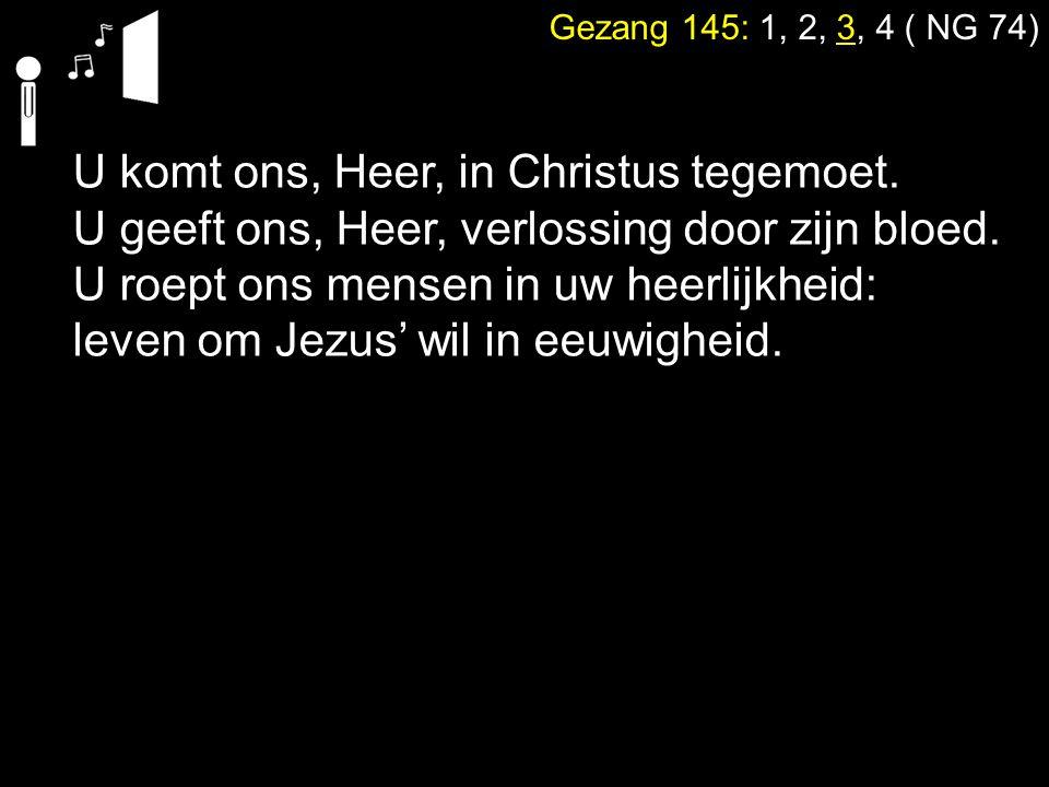 Gezang 145: 1, 2, 3, 4 ( NG 74) U komt ons, Heer, in Christus tegemoet. U geeft ons, Heer, verlossing door zijn bloed. U roept ons mensen in uw heerli