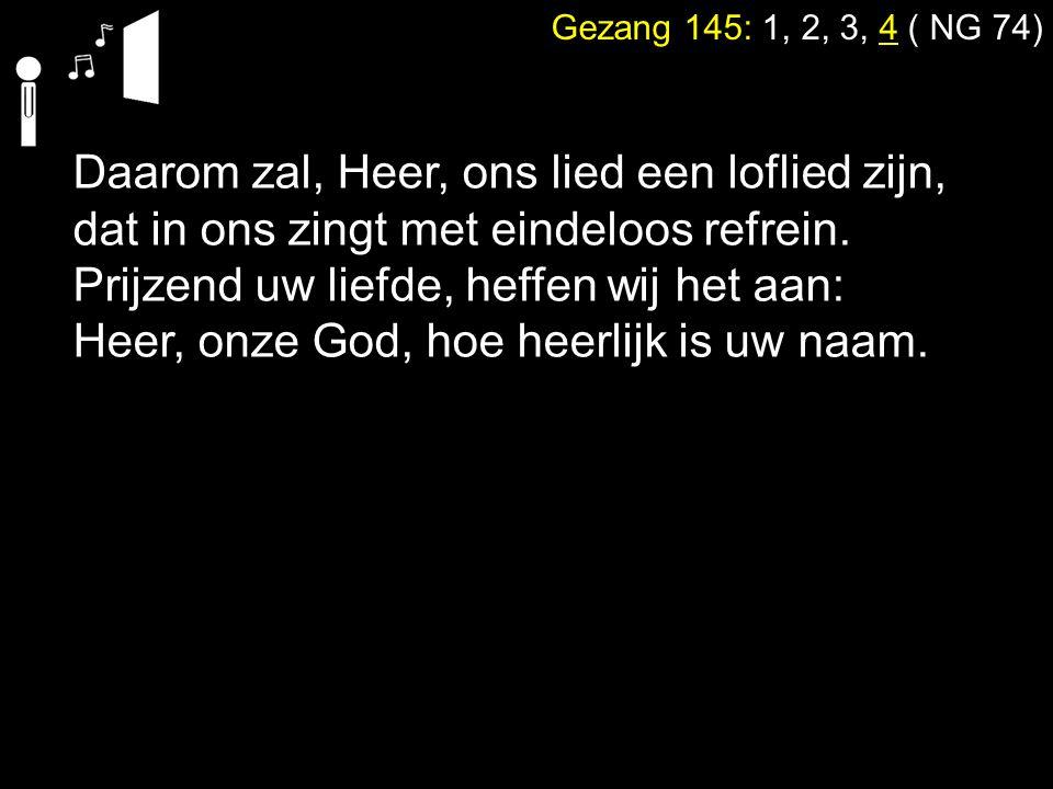 Gezang 145: 1, 2, 3, 4 ( NG 74) Daarom zal, Heer, ons lied een loflied zijn, dat in ons zingt met eindeloos refrein. Prijzend uw liefde, heffen wij he