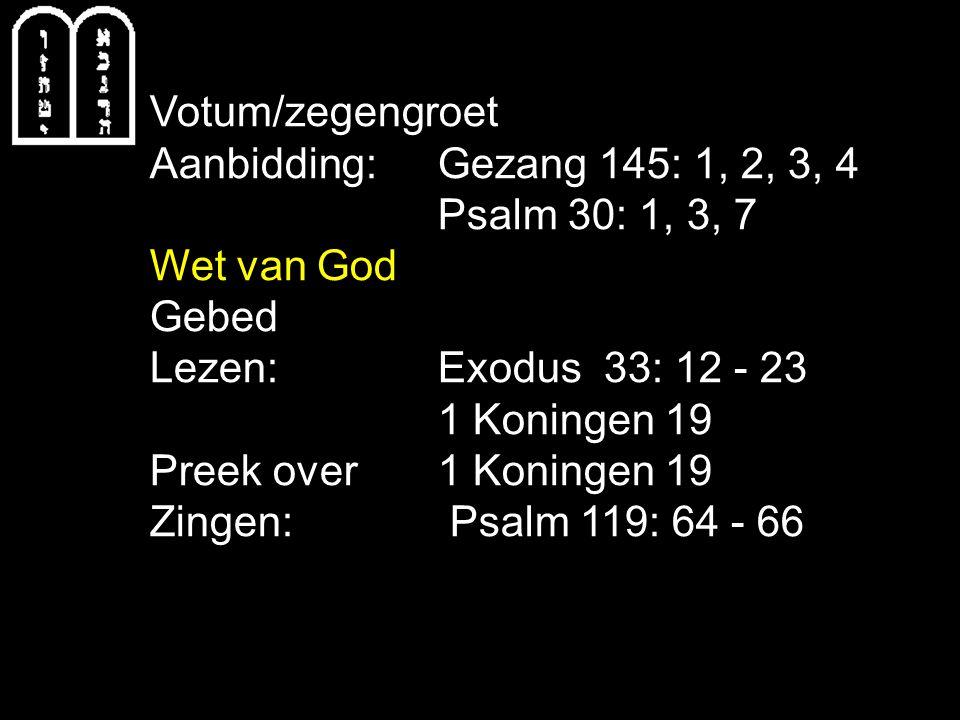 Votum/zegengroet Aanbidding:Gezang 145: 1, 2, 3, 4 Psalm 30: 1, 3, 7 Wet van God Gebed Lezen: Exodus 33: 12 - 23 1 Koningen 19 Preek over 1 Koningen 19 Zingen: Psalm 119: 64 - 66