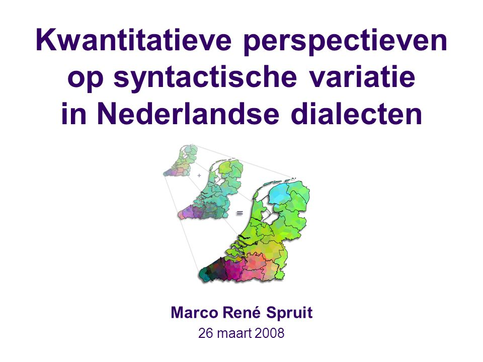Kwantitatieve perspectieven op syntactische variatie in Nederlandse dialecten Marco René Spruit 26 maart 2008