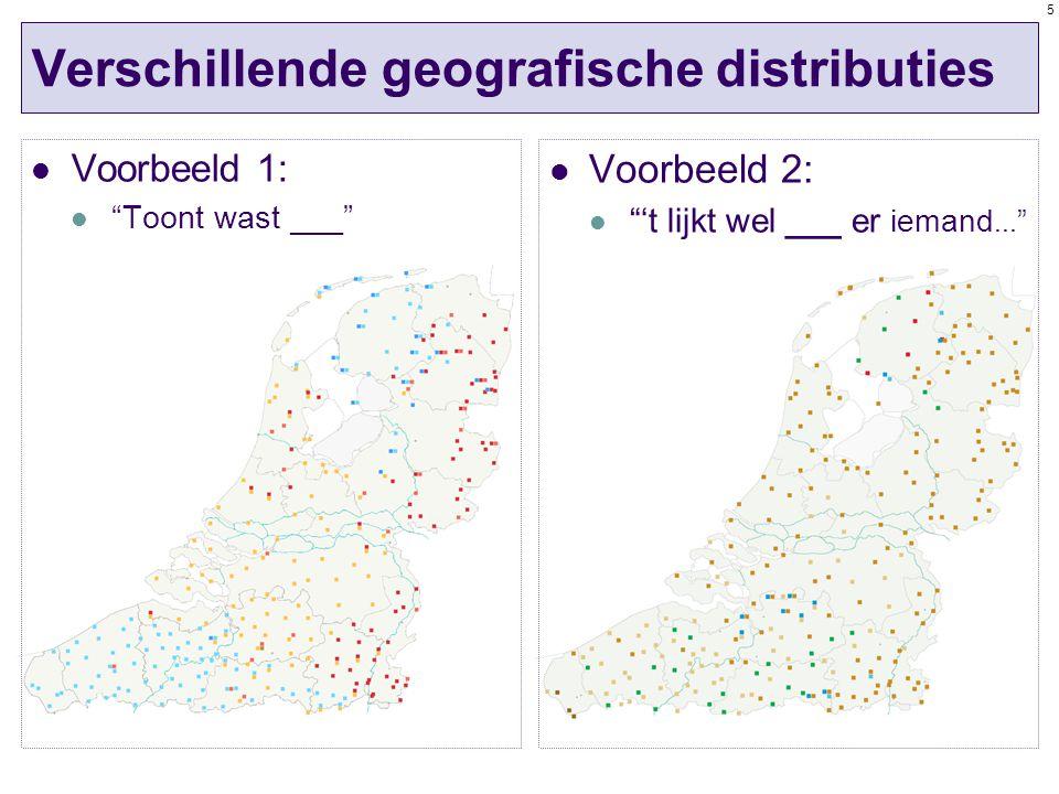 5 Verschillende geografische distributies Voorbeeld 1: Toont wast ___ Voorbeeld 2: 't lijkt wel ___ er iemand...