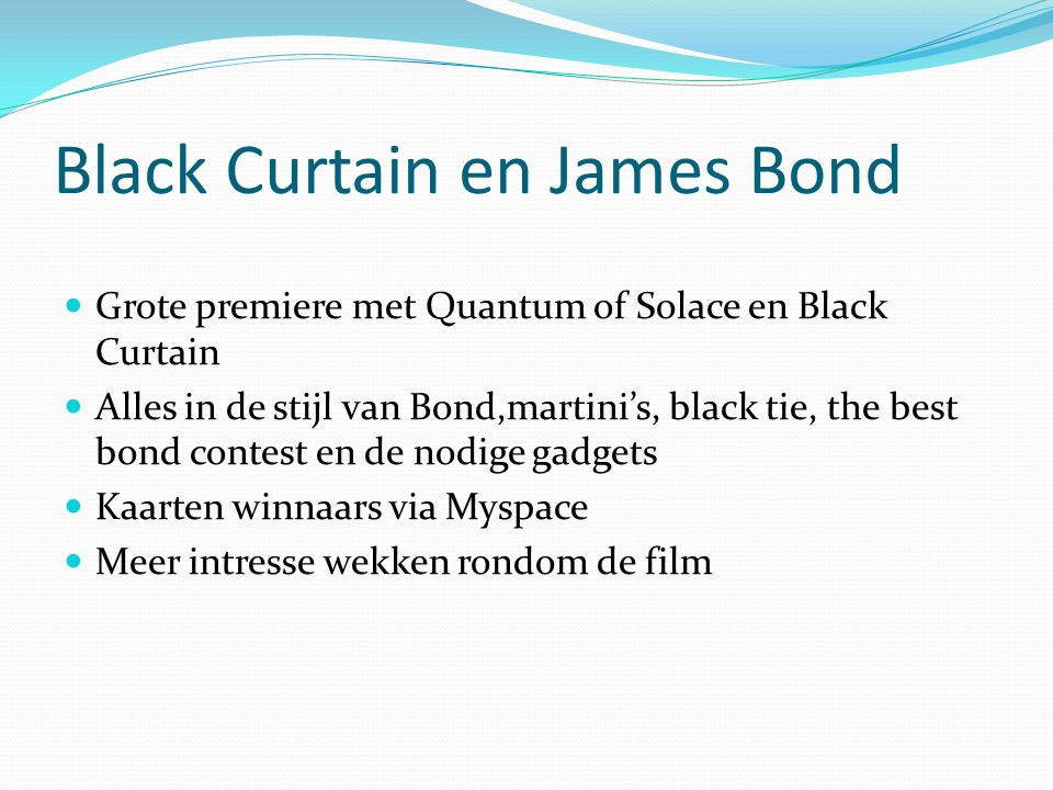 Black Curtain en James Bond Grote premiere met Quantum of Solace en Black Curtain Alles in de stijl van Bond,martini's, black tie, the best bond contest en de nodige gadgets Kaarten winnaars via Myspace Meer intresse wekken rondom de film