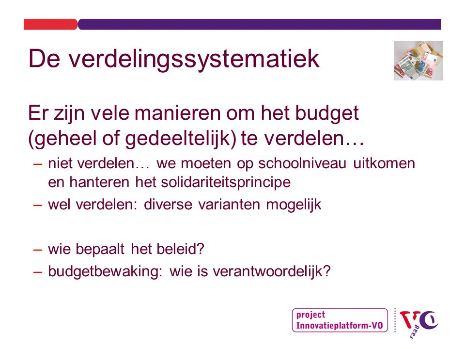 De verdelingssystematiek Er zijn vele manieren om het budget (geheel of gedeeltelijk) te verdelen… –niet verdelen… we moeten op schoolniveau uitkomen en hanteren het solidariteitsprincipe –wel verdelen: diverse varianten mogelijk –wie bepaalt het beleid.